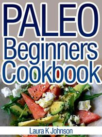 Paleo Beginners Cookbook: Start your Road to Healthier Eating with These Delicious Recipes!
