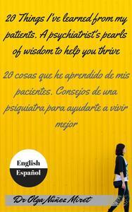 20 Things I've Learned from My Patients.  A Psychiatrist's Pearls of Wisdom to Help You Thrive . 20 cosas que he aprendido de mis pacientes. Consejos de una psiquiatra . English-Spanish/Inglés-español