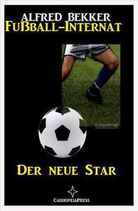 Alfred Bekker - Fußball-Internat:Der neue Star