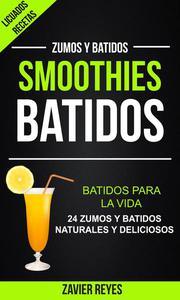 Smoothies: Batidos: Batidos para la vida - 24 zumos y batidos naturales y deliciosos (Licuados recetas: Zumos y Batidos)