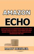 Amazon Echo: Clear and Easy To Understand User Guide with Tips and Tricks to Enrich Your Smart Life from Newbie to Pro (Amazon Alexa, Amazon Echo, Amazon Dot and Tap)