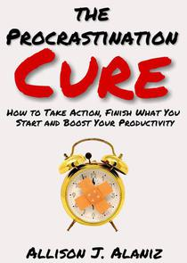The Procrastination Cure: How to Take Action, Finish What You Start and Boost Your Productivity