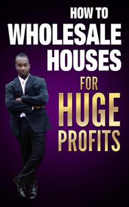 HOW TO WHOLESALE HOUSES FOR HUGE PROFITS
