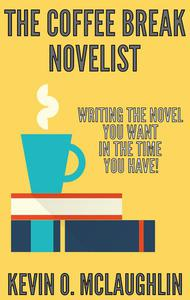 Coffee Break Novelist: Writing the Novel You Want in the Time You Have!
