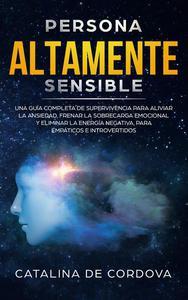 Persona Altamente Sensible: Una guía completa de supervivencia para aliviar la ansiedad, frenar la sobrecarga emocional, y eliminar la energía negativa, para empáticos e introvertidos