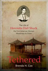 Tethered: The Life of Henrietta Hall Shuck, The First American Woman Missionary to China