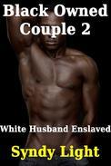 Black Owned Couple 2: White Husband Enslaved