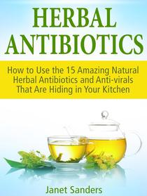 Herbal Antibiotics: How to Use the 15 Amazing Natural Herbal Antibiotics and Anti-virals That Are Hiding in Your Kitchen