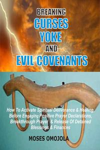 Breaking Curses, Yoke And Evil Covenants: How To Activate Spiritual Deliverance & Healing, Before Engaging Positive Prayer Declarations, Breakthrough Prayer & Release Of Detained Blessings & Finances