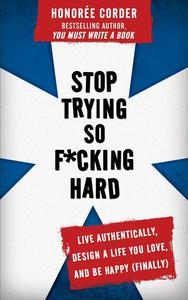 Stop Trying So F*cking Hard: Live Authentically, Design a Life You Love, and Be Happy (Finally)