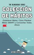 Colección de Hábitos. Establecer Metas: Cómo Plantear Metas SMART y Concluirlas Todas, Ahora.