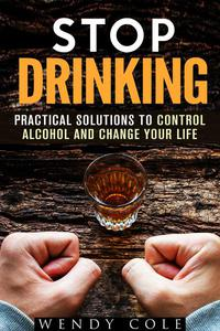 Stop Drinking!: Practical Solutions to Control Alcohol and Change Your Life
