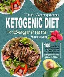 The Complete Ketogenic Diet for Beginners: 100 Low-Carb, High-Fat Recipes For Weight Loss and Healthy Living (Ketogenic Pressure Cooker Cookbook)