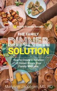 The Family Dinner Solution: How to Create a Rotation of Dinner Meals Your Family Will Love