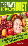 The 7 Days Detox: Healthy Eating with Fast Weight Loss Diet Plan For Busy People (Lose Up to 10 Pounds!)