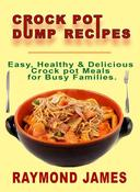 Crock Pot Dump Recipes: Easy, Healthy & Delicious Crock pot meals For Busy Families