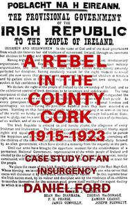 A Rebel in the County Cork, 1915-1923: Case Study of an Insurgency