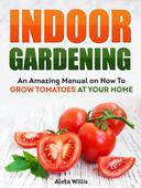 Indoor Gardening: An Amazing Manual on How To Grow Tomatoes At Your Home