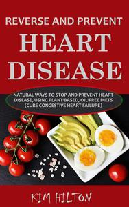Reverse and Prevent Heart Disease: Natural Ways to Stop and Prevent Heart Disease, Using Plant-Based, Oil-Free Diets (Cure Congestive Heart Failure)