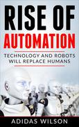 Rise of Automation - Technology and Robots Will Replace Humans