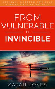 From Vulnerable to Invincible: Achieve, succeed and live a more fulfilling life