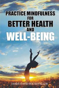 Practice Mindfulness for Better Health and WellBeing
