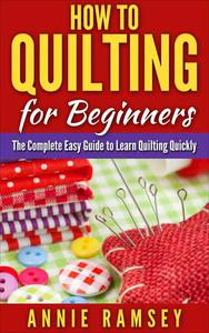 How to Quilting for Beginners: The Complete Easy Guide to Learn Quilting Quickly