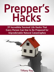 Prepper's Hacks: 39 Incredible Survival Life Hacks That Every Person Can Use to Be Prepared for Unpredictable Natural Catastrophes
