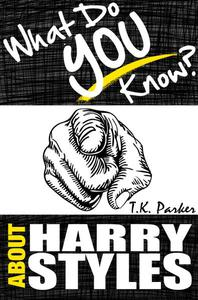 What Do You Know About Harry Styles? - The Unauthorized Trivia Quiz Game Book About Harry Style Facts