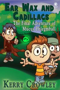 Ear Wax and Cadillacs: The Final Adventure of Mucus Phlegmball