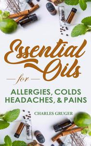 Essential Oils for Allergies, Colds, Headaches and Pains: 120 Essential Oil Blends and Recipes for Allergies, Colds, Sinus Problems, Mental Sharpness, Headaches and Pains