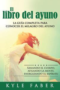 El libro del ayuno - La guía completa para conocer el milagro del ayuno: Sanando el cuerpo, afilando la mente, energizando el espíritu