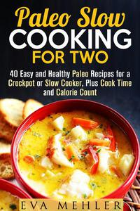 Paleo Slow Cooking for Two: 40 Easy and Healthy Paleo Recipes for a Crockpot or Slow Cooker, Plus Cook Time and Calorie Count