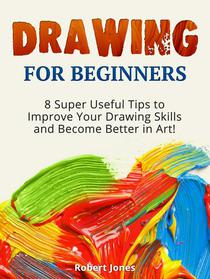 Drawing for Beginners: 8 Super Useful Tips to Improve Your Drawing Skills and Become Better in Art!