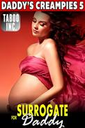 Surrogate for Daddy : Daddy's Creampies 5 (First Time Erotica Daddy Daughter Erotica Breeding Erotica Virgin Erotica Incest Erotic Taboo Erotica Creampie Erotica Family Sex Erotica)