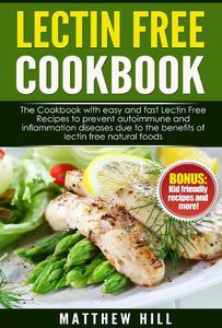 Lectin Free Cookbook: The Cookbook with Easy and Fast Lectin Free Recipes to Prevent Autoimmune and Inflammation Diseases Due to the Benefits of Lectin Free Natural Foods (BONUS: Kid-Friendly Recipes)