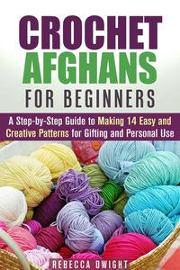 Crochet Afghans for Beginners: A Step-by-Step Guide to Making 14 Easy and Creative Patterns for Gifting and Personal Use!