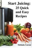 Start Juicing: 25 Quick and Easy Recipes