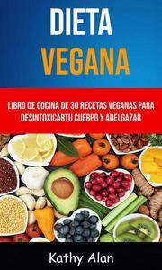 Dieta Vegana: Libro De Cocina De 30 Recetas Veganas Para Desintoxicar Tu Cuerpo Y Adelgazar
