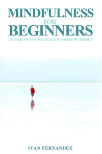 Mindfulness for Beginners: The Art of Finding Peace in a Frantic World