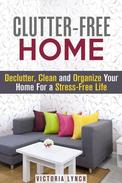 Clutter-Free Home: Declutter, Clean and Organize Your Home for a Stress-Free Life!