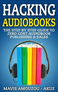 Hacking Audiobooks - The Step by Step Guide to Zero-Cost Audiobook Publishing & Sales (With Full Audio Course in MP3 format)
