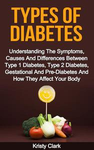 Types Of Diabetes - Understanding The Symptoms, Causes And Differences Between Type 1 Diabetes, Type 2 Diabetes, Gestational And Pre-Diabetes And How They Affect Your Body.