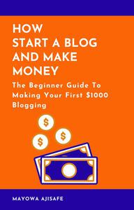 How to Start A Blog And Make Money: The Beginner Guide To Making Your First $1000 Blogging