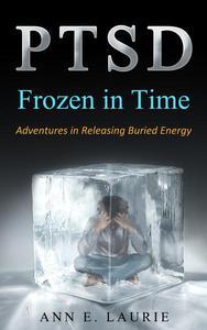 PTSD: Frozen in Time (Adventures in Releasing Buried Energy)