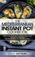 The Mediterranean Instant Pot Cookbook: The Ultimate Guide To Rapid Weight Loss With Exciting Recipes For The Journey To Your Ideal Body