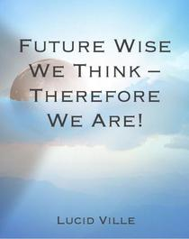 Future Wise We Think - Therefore We Are!