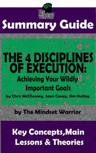Summary Guide: The 4 Disciplines of Execution: Achieving Your Wildly Important Goals by: Chris McChesney, Sean Covey, Jim Huling | The Mindset Warrior Summary Guide