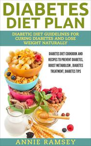 Diabetes Diet Plan: Diabetic Diet Guidelines for Curing Diabetes and Lose Weight Naturally. (Diabetes Diet Cookbook and Recipes to Prevent Diabetes, Boost Metabolism , Diabetes Treatment, Diabetes Tip