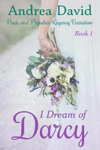 I Dream of Darcy, Book 1: A Pride and Prejudice Regency Variation